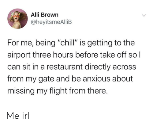"""alli: Alli Brown  @heyitsmeAlliB  For me, being """"chill"""" is getting to the  airport three hours before take off sol  can sit in a restaurant directly across  from my gate and be anxious about  missing my flight from there. Me irl"""