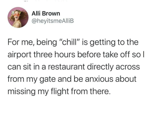 """gate: Alli Brown  @heyitsmeAlliB  For me, being """"chill"""" is getting to the  airport three hours before take off  can sit in a restaurant directly across  from my gate and be anxious about  missing my flight from there."""