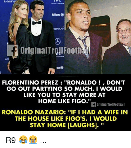 "allianz: Allianz  FLORENTINO PEREZ RONALDO DON'T  GO OUT PARTYING SO MUCH. I WOULD  LIKE YOU TO STAY MORE AT  HOME LIKE FIGO.""  If OriginalTroll Football  RONALDO NAZARIO: ""IF I HAD A WIFE IN  THE HOUSE LIKE FIGO'S. I WOULD  STAY HOME LLAUGHSI. R9 😂😭 ..."