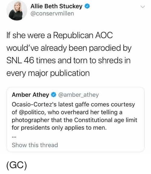 Memes, Snl, and Presidents: Allie Beth Stuckey  @conservmillen  If she were a Republican AOC  would've already been parodied by  SNL 46 times and torn to shreds in  every major publication  Amber Athey @amber_athey  Ocasio-Cortez's latest gaffe comes courtesy  of @politico, who overheard her telling a  photographer that the Constitutional age limit  for presidents only applies to men.  Show this thread (GC)