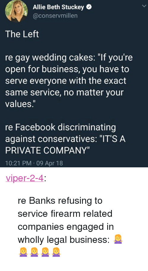 "Facebook, Tumblr, and Banks: Allie Beth Stuckey  @conservmillen  The Left  re gay wedding cakes: ""If you're  open for business, you have to  serve everyone with the exact  same service, no matter your  values.  re Facebook discriminating  against conservatives: ""IT'S A  PRIVATE COMPANY""  10:21 PM 09 Apr 18 <p><a href=""https://viper-2-4.tumblr.com/post/172915844936/re-banks-refusing-to-service-firearm-related"" class=""tumblr_blog"">viper-2-4</a>:</p>  <blockquote><p>re Banks refusing to service firearm related companies engaged in wholly legal business: 🤷‍♀️🤷‍♀️🤷‍♀️🤷‍♀️🤷‍♀️</p></blockquote>"