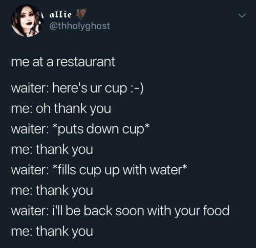 """Food, Soon..., and Thank You: allie  @thholyghost  me at a restaurant  waiter: here's ur cup:-)  me: oh thank you  waiter: """"puts down cup*  me: thank you  waiter: *fills cup up with water*  me: thank you  waiter: i'll be back soon with your food  me: thank you"""