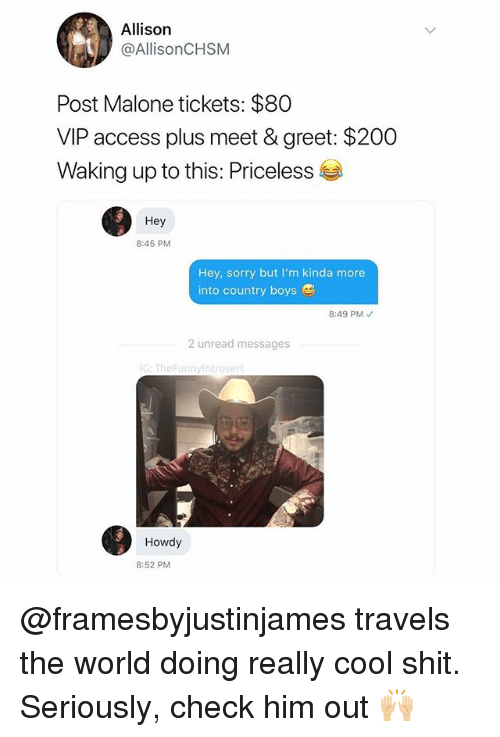 Bailey Jay, Post Malone, and Shit: Allison  @AllisonCHSM  Post Malone tickets: $80  VIP access plus meet & greet: $200  Waking up to this: Priceless  Hey  8:45 PM  Hey, sorry but I'm kinda more  into country boys  8:49 PM  2 unread messages  G: TheFunnyIntrovert  Howdy  8:52 PM @framesbyjustinjames travels the world doing really cool shit. Seriously, check him out 🙌🏼