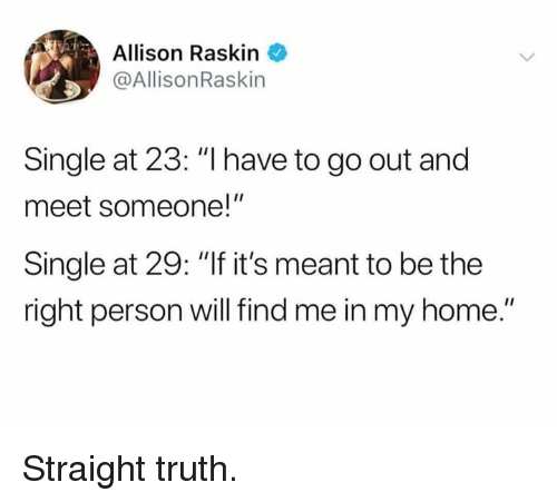 """Dank, Home, and Truth: Allison Raskin  @AllisonRaskin  Single at 23: """"I have to go out and  meet someone!""""  Single at 29: """"If it's meant to be the  right person will find me in my home."""" Straight truth."""