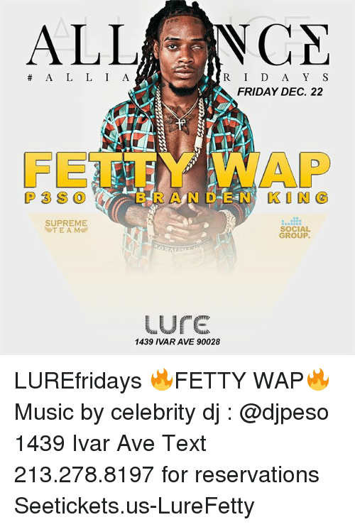 reservations: ALLNCA  R ID A Y S  FRIDAY DEC. 22  A L L I A  FET廑Y WAP  P3S0 (/% 'B R A N D E N KING  SUPREME  T E A M  SOCIAL  GROUP  ure  1439 IVAR AVE 90028 LUREfridays 🔥FETTY WAP🔥 Music by celebrity dj : @djpeso 1439 Ivar Ave Text 213.278.8197 for reservations Seetickets.us-LureFetty