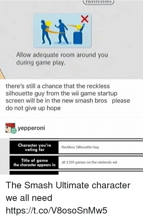 Silhouette: Allow adequate room around you  during game play.  there's still a chance that the reckless  silhouette guy from the wii game startup  screen will be in the new smash bros please  do not give up hope  yepperoni  Character you're  voting for  Reckless Silhouette Guy  Title of game,  all 1359 games on the nintendo w  the character appears in The Smash Ultimate character we all need https://t.co/V8osoSnMw5