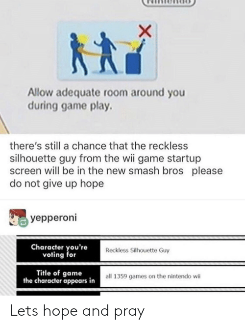 Silhouette: Allow adequate room around you  during game play.  there's still a chance that the reckless  silhouette guy from the wii game startup  screen will be in the new smash bros please  do not give up hope  yepperoni  Character you're  voting for  Reckless Silhouette Guy  Title of game  the character appears in  all 1359 games on the nintendo wii Lets hope and pray