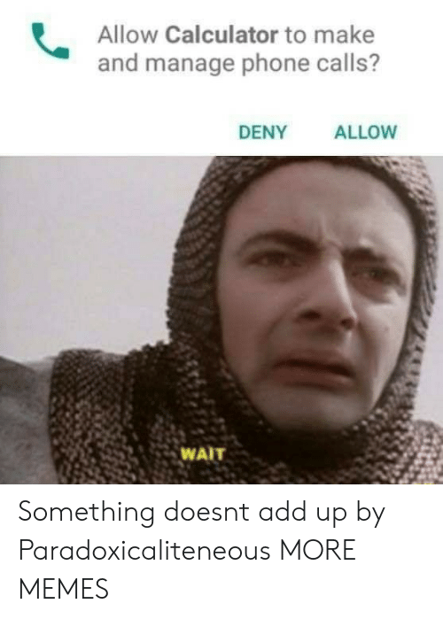 Dank, Memes, and Phone: Allow Calculator to make  and manage phone calls?  DENY  ALLOW  25 WAIT Something doesnt add up by Paradoxicaliteneous MORE MEMES