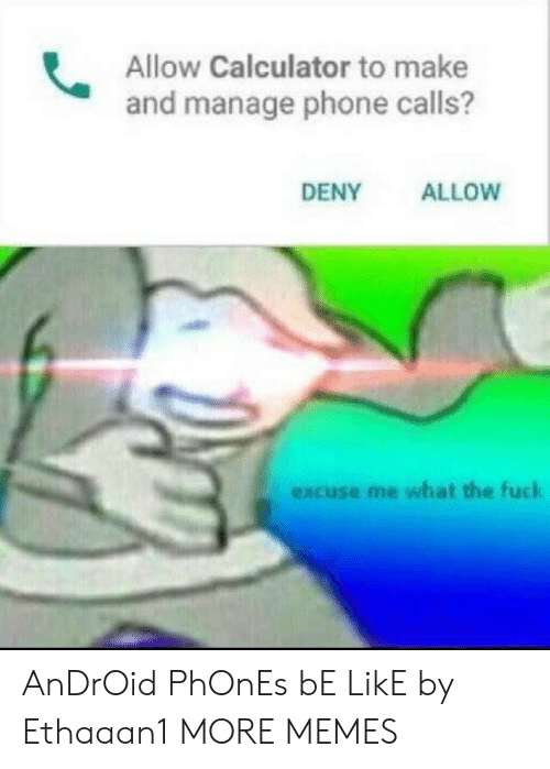 Android, Be Like, and Dank: Allow Calculator to make  and manage phone calls?  DENY  ALLOW  excuse me what the fuck AnDrOid PhOnEs bE LikE by Ethaaan1 MORE MEMES