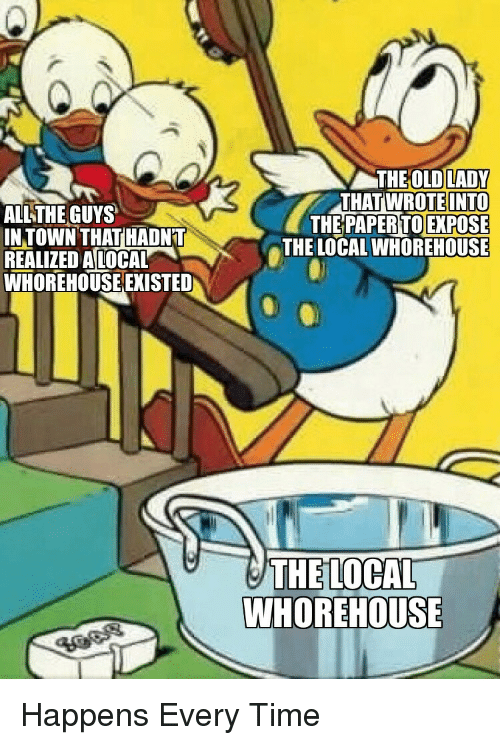 Happens Every Time: ALLTHE GUYS  IN TOWN THAT HADN'T  REALIZED ALOCAL  WHOREHOUSE EXISTED  THE OLD LADY  AT WROTE INTO  THE PAPERTO EXPOSE  THE LOCAL WHOREHOUSE  TH  THE LOCAL  WHOREHOUSE Happens Every Time