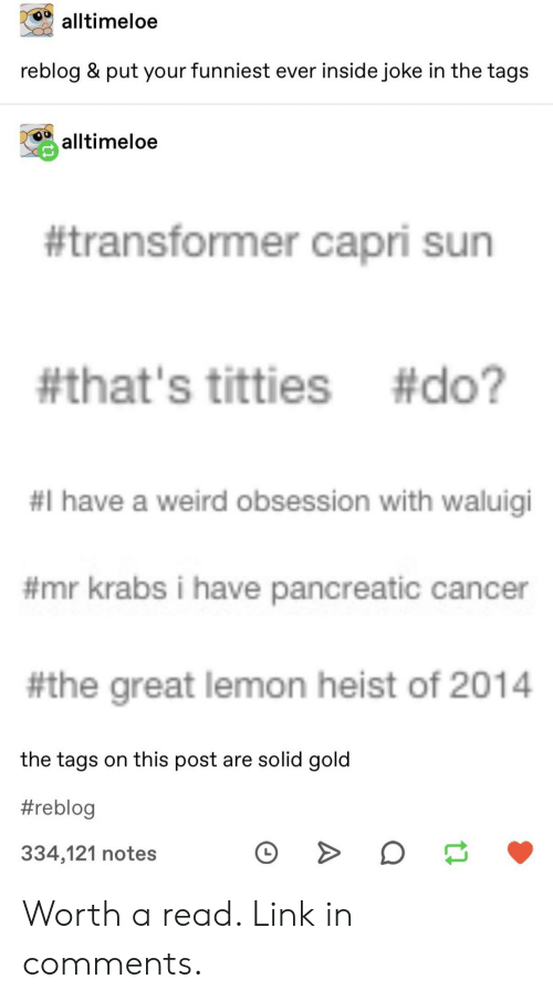 waluigi: alltimeloe  reblog & put your funniest ever inside joke in the tags  alltimeloe  #transformer capri sun  #that's titties #do?  #I have a weird obsession with waluigi  #mr krabs i have pancreatic cancer  #the great lemon heist of 2014  the tags on this post are solid gold  #reblog  334,121 notes Worth a read. Link in comments.