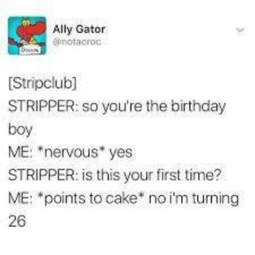 "stripper: Ally Gator  @notacroc  Stripclub]  STRIPPER: so you're the birthday  boy  ME: ""nervous* yes  STRIPPER: is this your first time?  ME: *points to cake* no i'm turning  26"