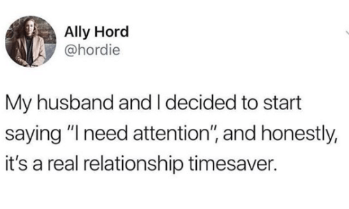 "Memes, Ally, and Husband: Ally Hord  @hordie  My husband and I decided to start  saying ""I need attention"", and honestly,  it's a real relationship timesaver."