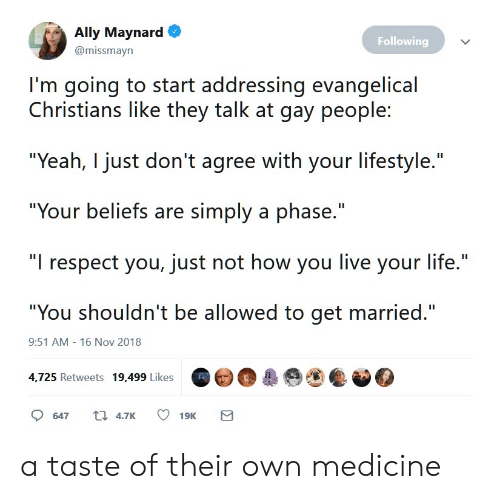 "Life, Respect, and Yeah: Ally Maynard  Following  @missmayn  I'm going to start addressing evangelical  Christians like they talk at gay people:  ""Yeah, I just don't agree with your lifestyle.""  ""Your beliefs are simply a phase.""  ""I respect you, just not how you live your life.""  ""You shouldn't be allowed to get married.""  9:51 AM - 16 Nov 2018  4,725 Retweets 19,499 Likes  t 4.7K  647  19K  Σ a taste of their own medicine"