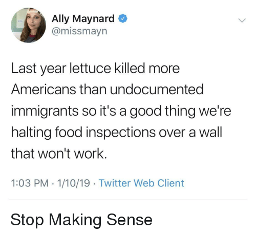 Food, Twitter, and Work: Ally Maynard  @missmayn  Last year lettuce killed more  Americans than undocumented  immigrants so it's a good thing we're  halting food inspections over a wall  that won't work.  1:03 PM 1/10/19 Twitter Web Client Stop Making Sense