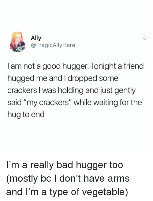 "Bad, Memes, and Ally: Ally  @TragicAllyHere  I am not a good hugger. Tonight a friend  nugged me and T dropped some  crackers I was holding and just gently  said ""my crackers"" while waiting for the  hug to end I'm a really bad hugger too (mostly bc I don't have arms and I'm a type of vegetable)"