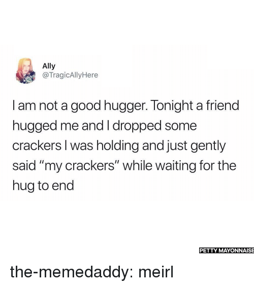 "I Am Not A: Ally  @TragicAllyHere  I am not a good hugger. Tonight a friend  hugged me and I dropped some  crackers I was holding and just gently  said ""my crackers"" while waiting for the  hug to end  PETTY MAYONNAISE the-memedaddy:  meirl"