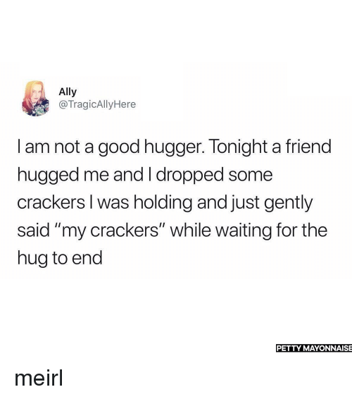 """Petty, Ally, and Good: Ally  @TragicAllyHere  I am not a good hugger. Tonight a friend  hugged me and I dropped some  crackers I was holding and just gently  said """"my crackers"""" while waiting for the  hug to end  PETTY MAYONNAISE meirl"""