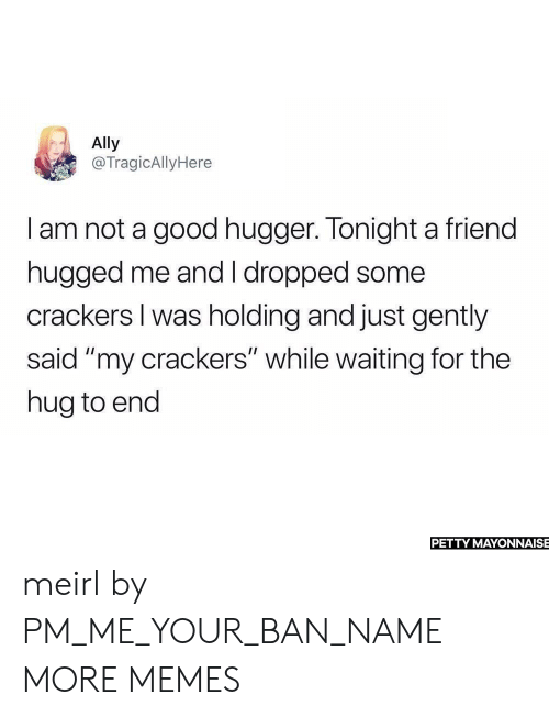 """Dank, Memes, and Petty: Ally  @TragicAllyHere  I am not a good hugger. Tonight a friend  hugged me and I dropped some  crackers I was holding and just gently  said """"my crackers"""" while waiting for the  hug to end  PETTY MAYONNAISE meirl by PM_ME_YOUR_BAN_NAME MORE MEMES"""
