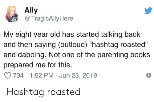 "Books, Ally, and Old: Ally  @TragicAllyHere  My eight year old has started talking back  and then saying (outloud) ""hashtag roasted""  and dabbing. Not one of the parenting books  prepared me for this.  734 1:52 PM - Jun 23, 2019 Hashtag roasted"