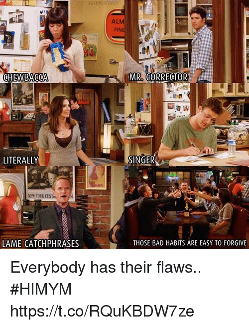 Bad, Chewbacca, and Memes: ALM  FIN  CHEWBACCA  MR CORRECTOR  SINGER  LITERALLY  NEW YORK CENTNİ  THOSE BAD HABITS ARE EASY TO FORGIVE  LAME CATCHPHRASES Everybody has their flaws.. #HIMYM https://t.co/RQuKBDW7ze