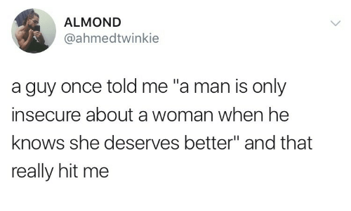 "Deserves: ALMOND  @ahmedtwinkie  a guy once told me ""a man is only  insecure about a woman when he  knows she deserves better"" and that  really hit me"