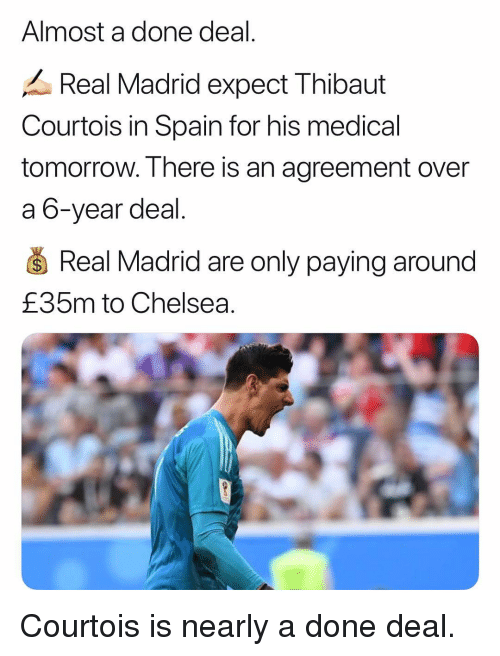 Chelsea, Memes, and Real Madrid: Almost a done deal  Real Madrid expect Thibaut  Courtois in Spain for his medical  tomorrow. T here is an agreement over  a 6-year deal  S Real Madrid are only paying around  £35m to Chelsea. Courtois is nearly a done deal.