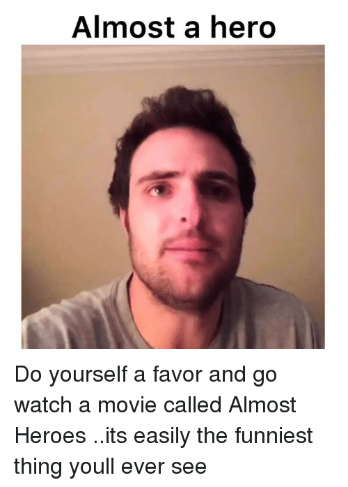 Memes, Heroes, and Movie: Almost a hero Do yourself a favor and go watch a movie called Almost Heroes ..its easily the funniest thing youll ever see