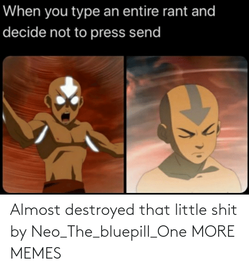 Little: Almost destroyed that little shit by Neo_The_bluepill_One MORE MEMES