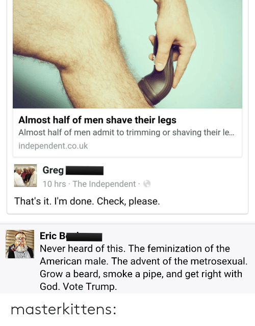 Vote Trump: Almost half of men shave their legs  Almost half of men admit to trimming or shaving their le...  independent.co.uk  Greg  10 hrs The Independent  That's it. I'm done. Check, please.   Eric B  Never heard of this. The feminization of the  American male. The advent of the metrosexual  Grow a beard, smoke a pipe, and get right with  God. Vote Trump. masterkittens: