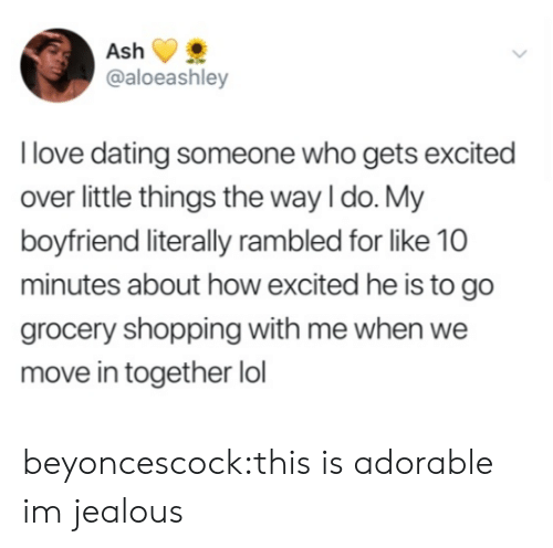 Dating, Jealous, and Lol: @aloeashley  l love dating someone who gets excited  over little things the way I do. My  boyfriend literally rambled for like 10  minutes about how excited he is to go  grocery shopping with me when we  move in together lol beyoncescock:this is adorable im jealous
