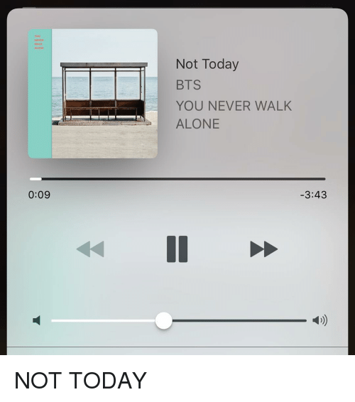 Not Today Bts: ALONE  0:09  Not Today  BTS  YOU NEVER WALK  ALONE  3:43 NOT TODAY