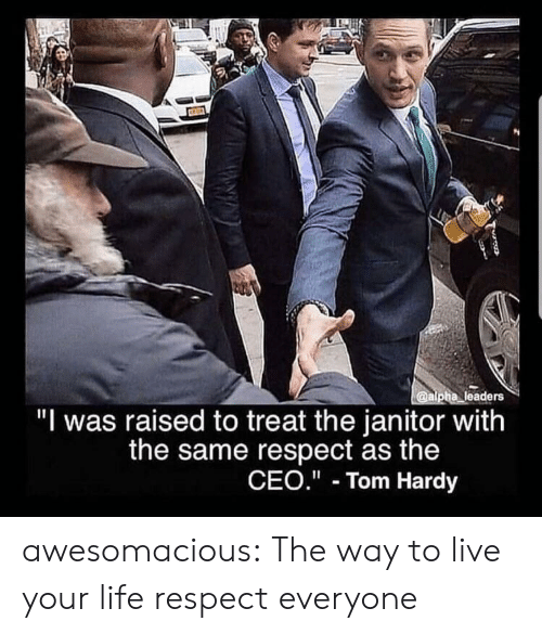 "ceo: @alpha leaders  ""I was raised to treat the janitor with  the same respect as the  CEO."" Tom Hardy awesomacious:  The way to live your life respect everyone"