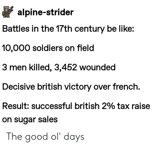 Be Like, Soldiers, and Good: alpine-strider  Battles in the 17th century be like:  10,000 soldiers on field  3 men killed, 3,452 wounded  Decisive british victory over french.  Result: successful british 2% tax raise  on sugar sales The good ol' days