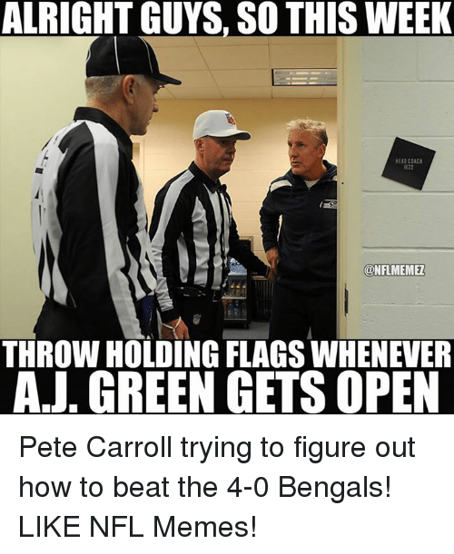 Memes, Nfl, and Pete Carroll: ALRIGHT GUYS, SO THIS WEEK  HEADCOACH  IE22  KONFLMEMEL  THROW HOLDING FLAGS WHENEVER  AJ. GREEN GETS OPEN Pete Carroll trying to figure out how to beat the 4-0 Bengals! LIKE NFL Memes!