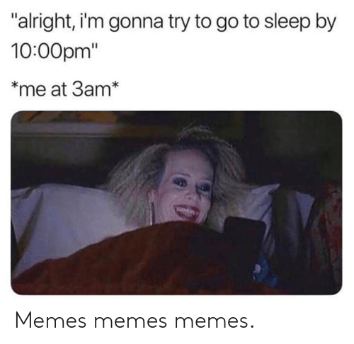 "Dank, Go to Sleep, and Memes: alright, i'm gonna try to go to sleep by  10:00pm""  *me at 3am* Memes memes memes."