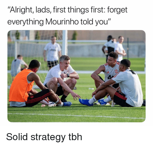 "Soccer, Sports, and Tbh: ""Alright, lads, first things first: forget  everything Mourinho told you"" Solid strategy tbh"