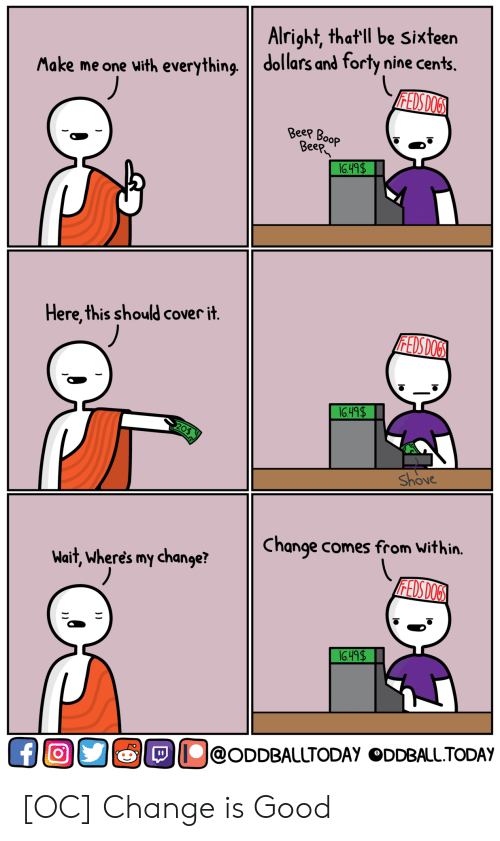 eep: Alright, that ll be Sixteen  Make me one with everything dollars and forty nine cents.  ее  eep  Here,this should cover it  Shove  Change comes from Within.  Wait, wheres my change?  O@ODDBALLTODAy ODDBALL.TODAY [OC] Change is Good