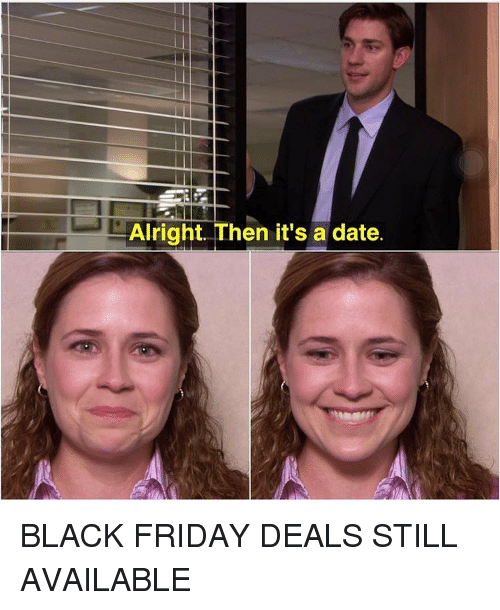 Its A Date: Alright. Then it's a date. BLACK FRIDAY DEALS STILL AVAILABLE