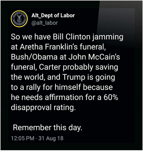 Disapproval: Alt Dept of Labor  @alt_labor  So we have Bill Clinton jamming  at Aretha Franklin's funeral,  Bush/Obama at John McCain's  funeral, Carter probably saving  the world, and Trump is goin<g  to a rally for himself because  he needs affirmation for a 60%  disapproval rating.  Remember this day.  12:05 PM 31 Aug 18