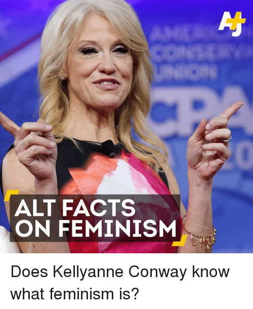 Feminization: ALT FACTS  ON FEMINISM Does Kellyanne Conway know what feminism is?