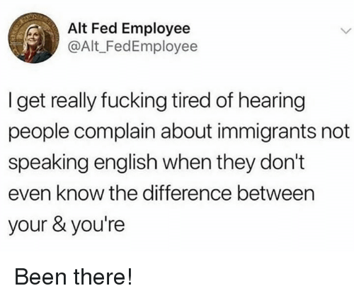 Fucking, Memes, and English: Alt Fed Employee  @Alt_FedEmployee  I get really fucking tired of hearing  people complain about immigrants not  speaking english when they don't  even know the difference between  your & you're Been there!