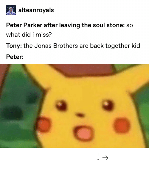 jonas: alteanroyals  Peter Parker after leaving the soul stone: so  what did i miss?  Tony: the Jonas Brothers are back together kid  Peter: 𝘍𝘰𝘭𝘭𝘰𝘸 𝘮𝘺 𝘗𝘪𝘯𝘵𝘦𝘳𝘦𝘴𝘵! → 𝘤𝘩𝘦𝘳𝘳𝘺𝘩𝘢𝘪𝘳𝘦𝘥