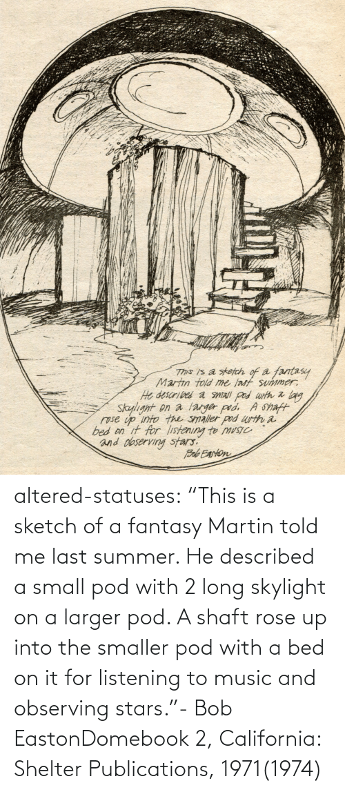 "Martin: altered-statuses:  ""This is a sketch of a fantasy Martin told me last summer. He described a small pod with 2 long skylight on a larger pod. A shaft rose up into the smaller pod with a bed on it for listening to music and observing stars.""- Bob EastonDomebook 2, California: Shelter Publications, 1971(1974)"