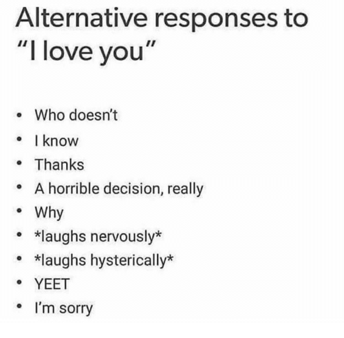 """Love, Sorry, and I Love You: Alternative responses to  """"I love you""""  e Who doesn't  know  . Thanks  * A horrible decision, really  Why  *laughs nervously*  *laughs hysterically*  YEET  . I'm sorry"""