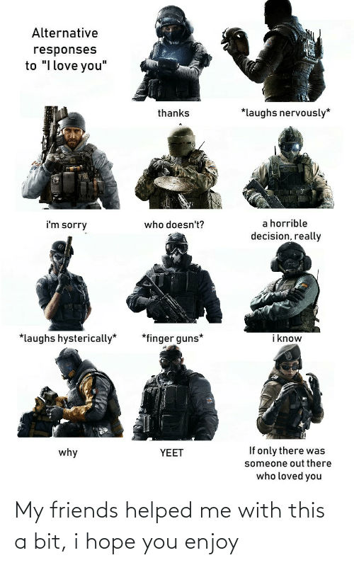 """Friends, Guns, and Love: Alternative  responses  to """"I love you""""  *laughs nervously*  thanks  a horrible  decision, really  i'm sorry  who doesn't?  i know  *finger guns*  *laughs hysterically*  If only there was  why  YEET  someone out there  who loved you My friends helped me with this a bit, i hope you enjoy"""