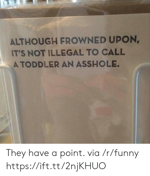 Funny, Asshole, and Via: ALTHOUGH FROWNED UPON,  IT'S NOT ILLEGAL TO CALL  A TODDLER AN ASSHOLE They have a point. via /r/funny https://ift.tt/2njKHUO