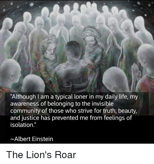 """lion roar: """"Although I am a typical loner in my daily life, my  awareness of belonging to the invisible  community of those who strive for truth, beauty,  and justice has prevented me from feelings of  isolation  Albert Einstein The Lion's Roar"""