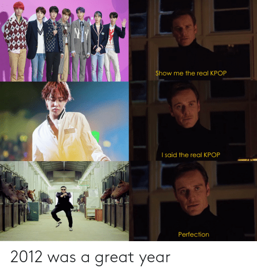 real: ALu Maen  Show me the real KPOP  I said the real KPOP  Perfection 2012 was a great year