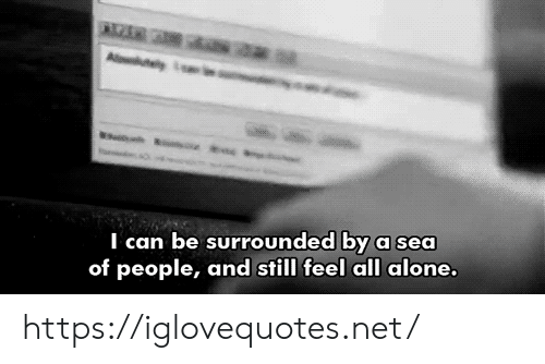 A Sea: Aluty  I can be surrounded by a sea  of people, and still feel all alone. https://iglovequotes.net/